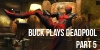 Buck Plays Deadpool – Part 5